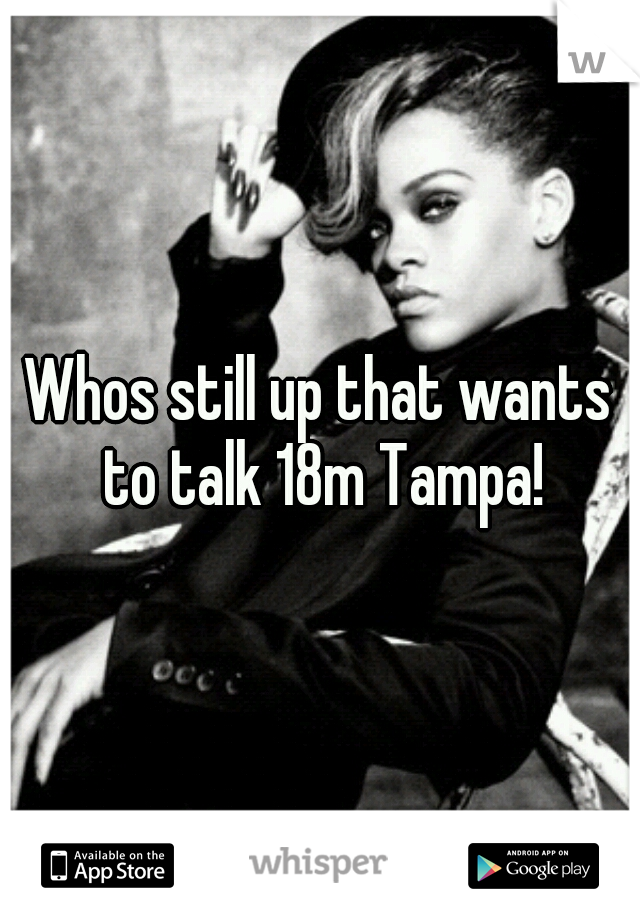 Whos still up that wants to talk 18m Tampa!