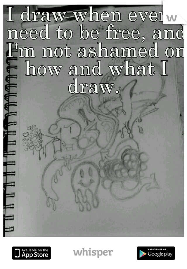 I draw when ever I need to be free, and I'm not ashamed on how and what I draw.