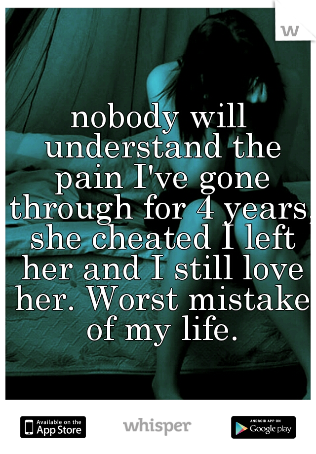 nobody will understand the pain I've gone through for 4 years, she cheated I left her and I still love her. Worst mistake of my life.