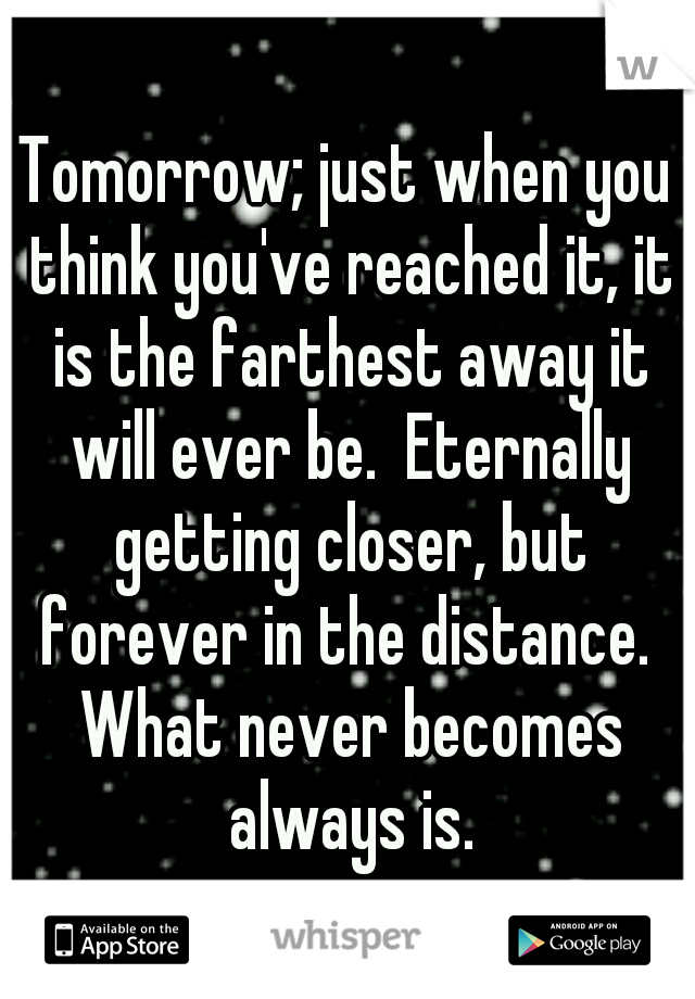 Tomorrow; just when you think you've reached it, it is the farthest away it will ever be.  Eternally getting closer, but forever in the distance.  What never becomes always is.