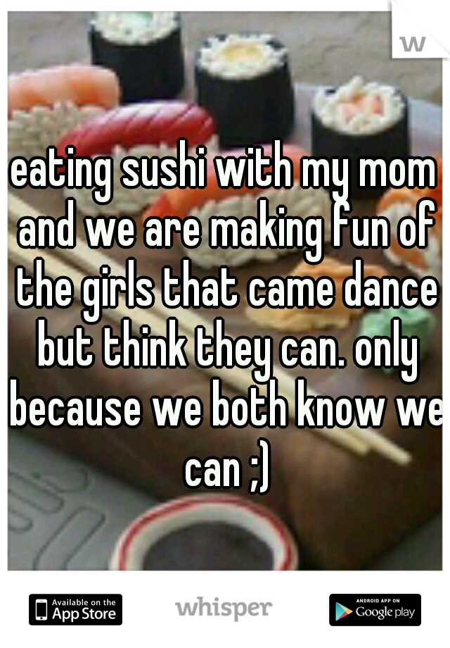eating sushi with my mom and we are making fun of the girls that came dance but think they can. only because we both know we can ;)