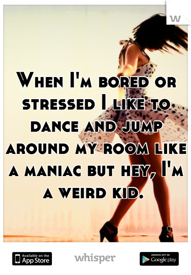 When I'm bored or stressed I like to dance and jump around my room like a maniac but hey, I'm a weird kid.