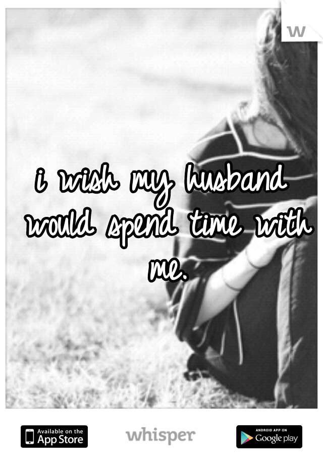 i wish my husband would spend time with me.