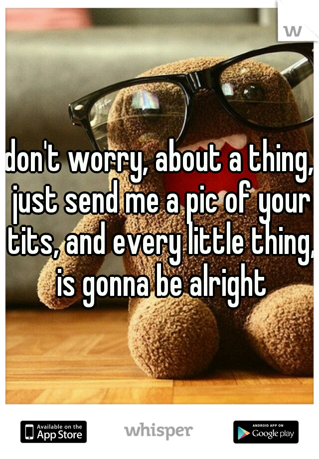 don't worry, about a thing, just send me a pic of your tits, and every little thing, is gonna be alright