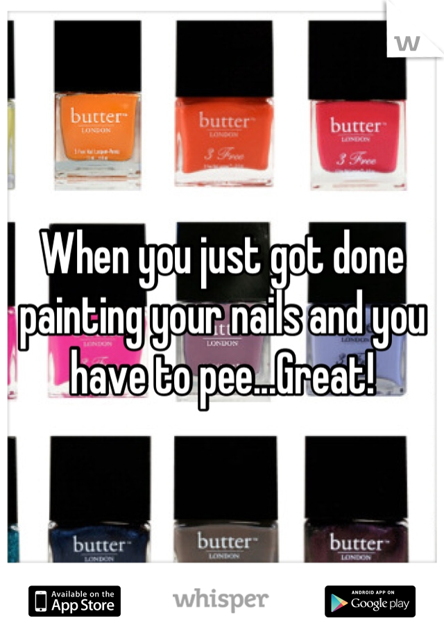 When you just got done painting your nails and you have to pee...Great!