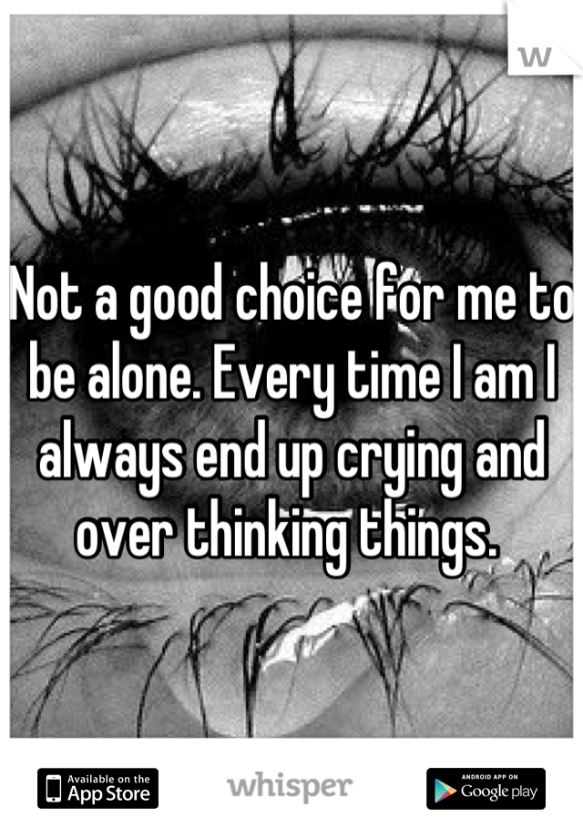 Not a good choice for me to be alone. Every time I am I always end up crying and over thinking things.