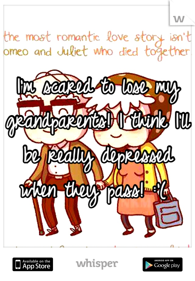 I'm scared to lose my grandparents! I think I'll be really depressed when they pass! :'(