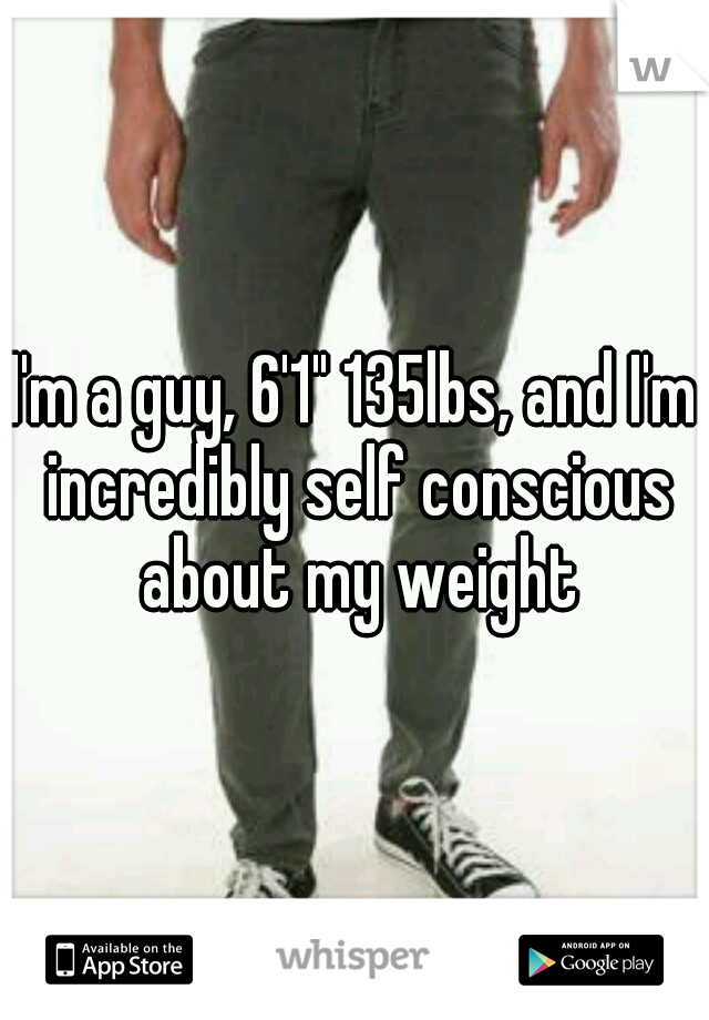 """I'm a guy, 6'1"""" 135lbs, and I'm incredibly self conscious about my weight"""