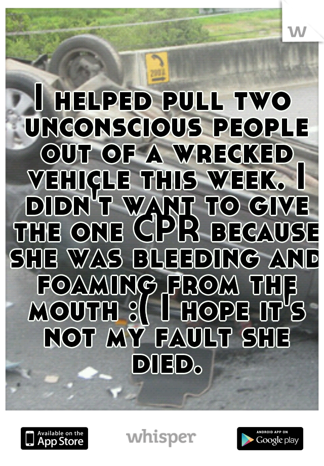 I helped pull two unconscious people out of a wrecked vehicle this week. I didn't want to give the one CPR because she was bleeding and foaming from the mouth :( I hope it's not my fault she died.