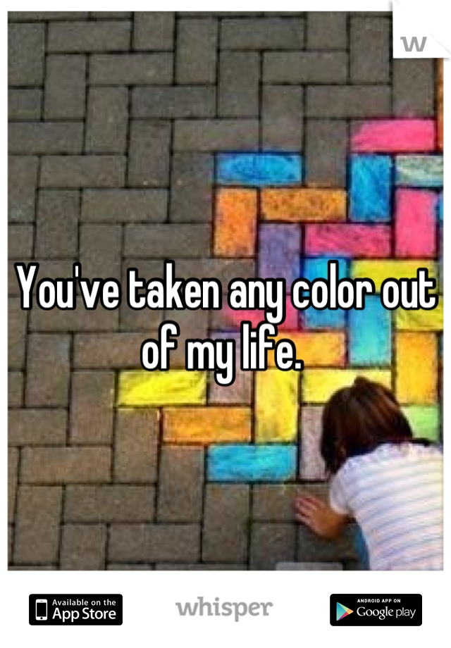 You've taken any color out of my life.