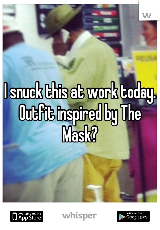 I snuck this at work today. Outfit inspired by The Mask?