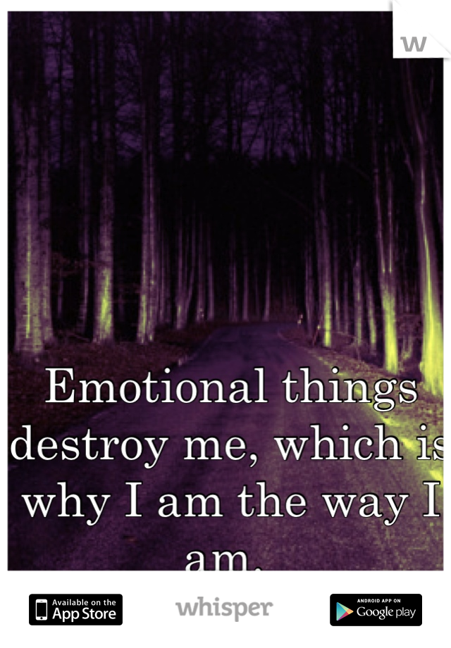 Emotional things destroy me, which is why I am the way I am.