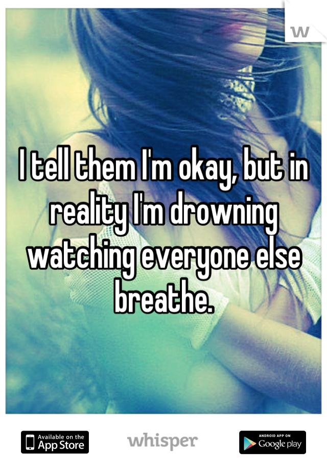 I tell them I'm okay, but in reality I'm drowning watching everyone else breathe.