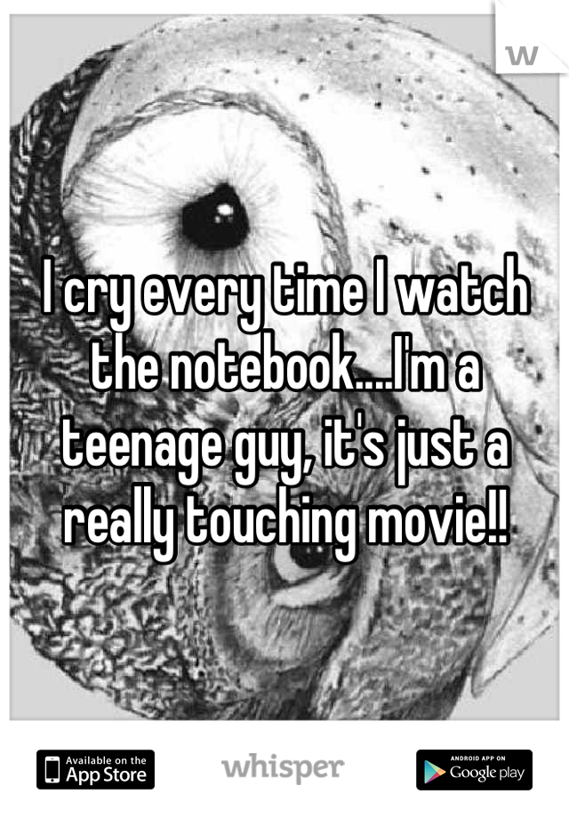 I cry every time I watch the notebook....I'm a teenage guy, it's just a really touching movie!!