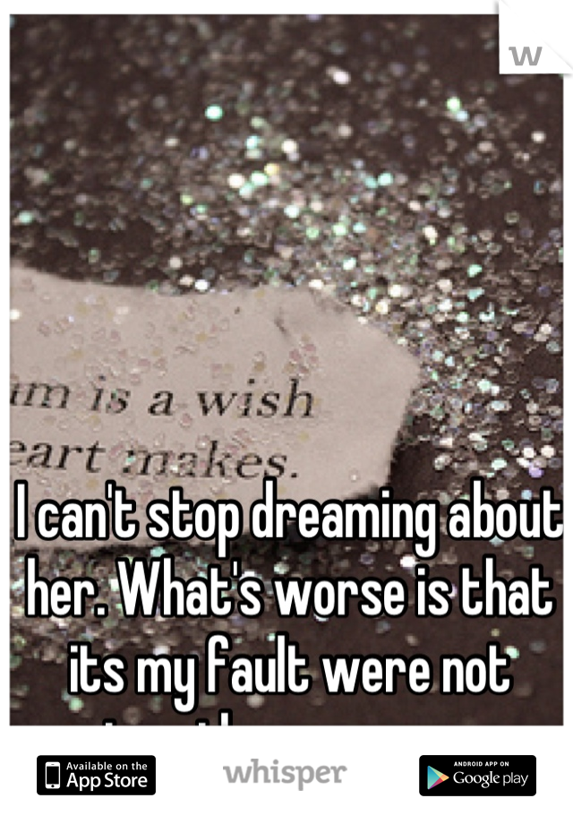 I can't stop dreaming about her. What's worse is that its my fault were not together anymore