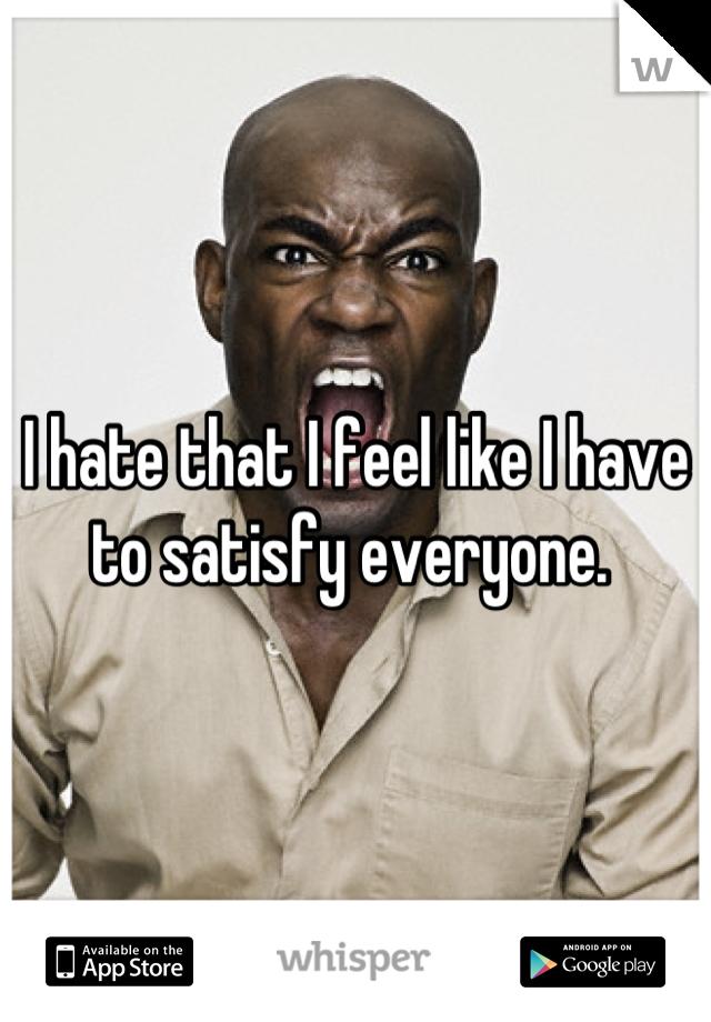 I hate that I feel like I have to satisfy everyone.