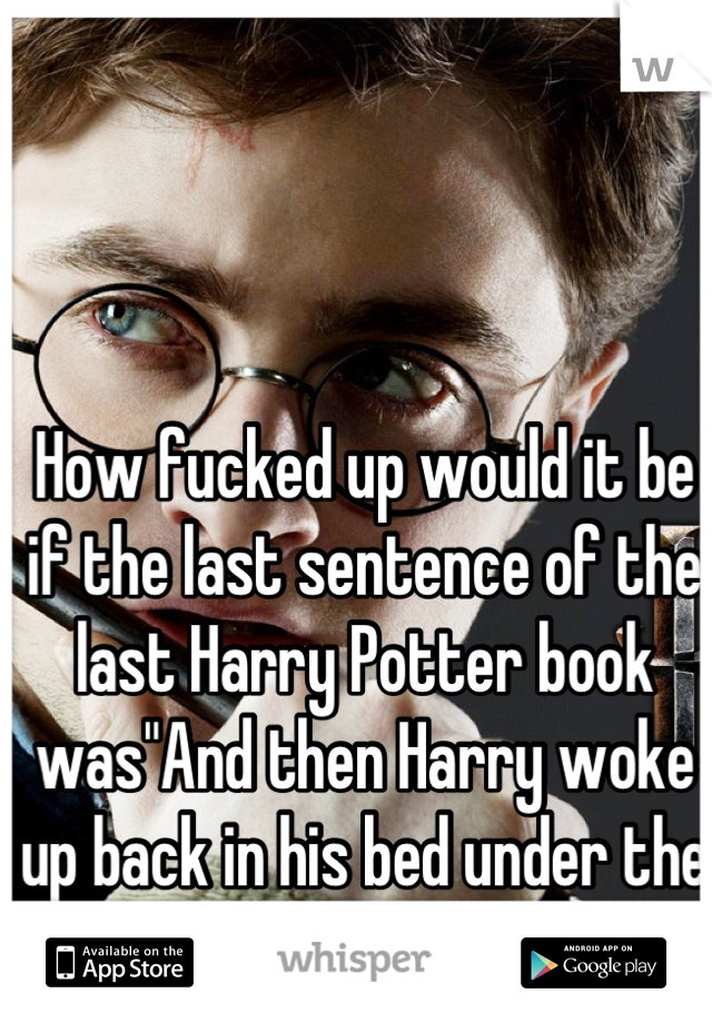 """How fucked up would it be if the last sentence of the last Harry Potter book was""""And then Harry woke up back in his bed under the staircase"""""""