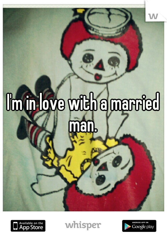 I'm in love with a married man.