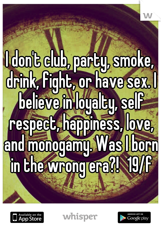 I don't club, party, smoke, drink, fight, or have sex. I believe in loyalty, self respect, happiness, love, and monogamy. Was I born in the wrong era?! 19/f