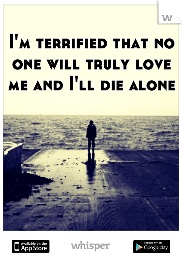 I'm terrified that no one will truly love me and I'll die alone