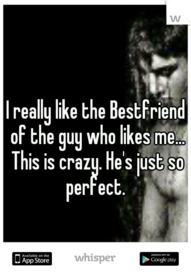 I really like the Bestfriend of the guy who likes me... This is crazy. He's just so perfect.