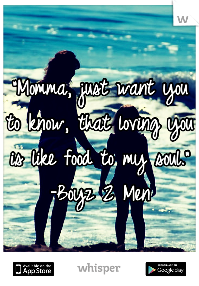 """Momma, just want you to know, that loving you is like food to my soul."" -Boyz 2 Men"