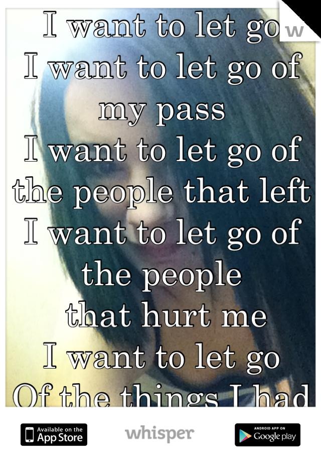 I want to let go  I want to let go of my pass  I want to let go of the people that left  I want to let go of the people  that hurt me  I want to let go  Of the things I had I want to let my Family go