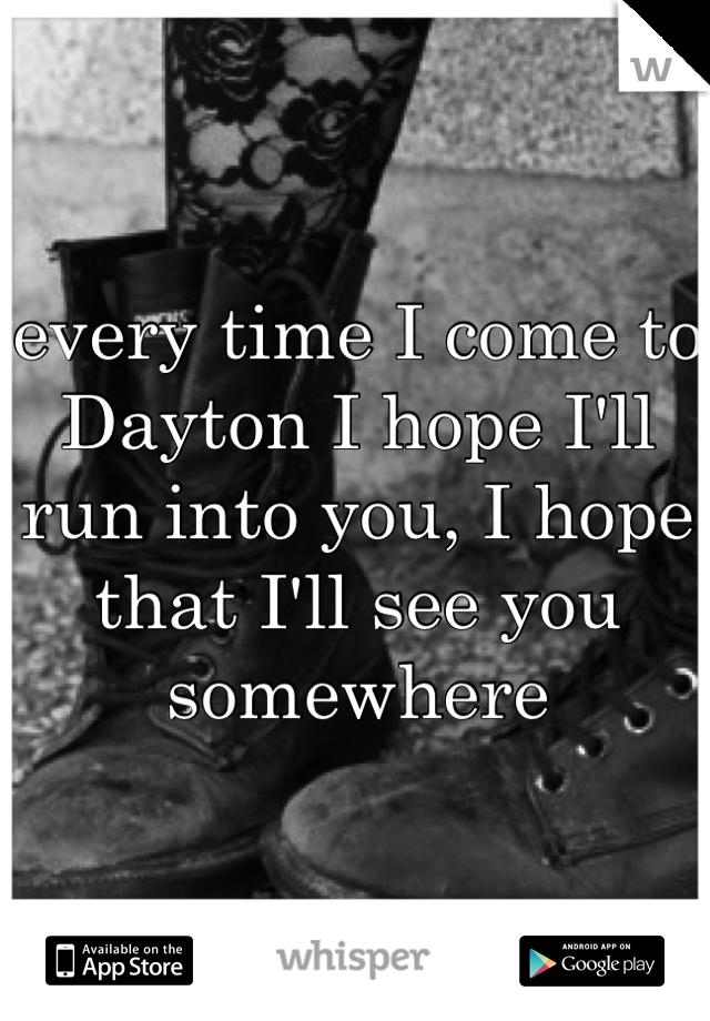 every time I come to Dayton I hope I'll run into you, I hope that I'll see you somewhere
