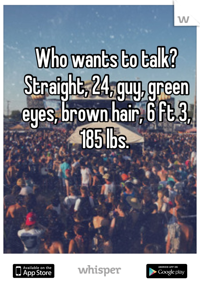 Who wants to talk? Straight, 24, guy, green eyes, brown hair, 6 ft 3, 185 lbs.
