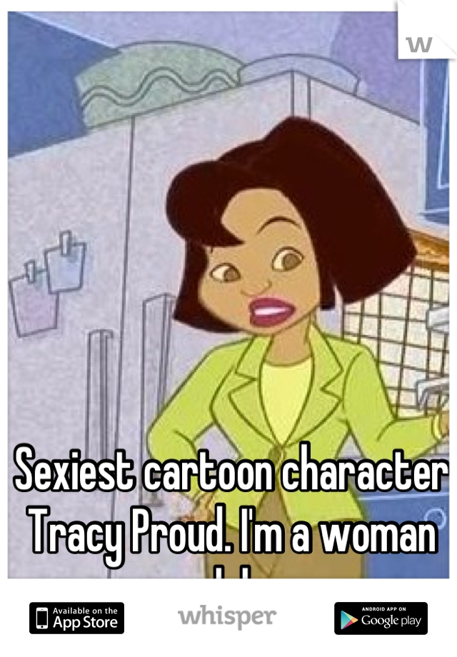 Sexiest cartoon character Tracy Proud. I'm a woman lol