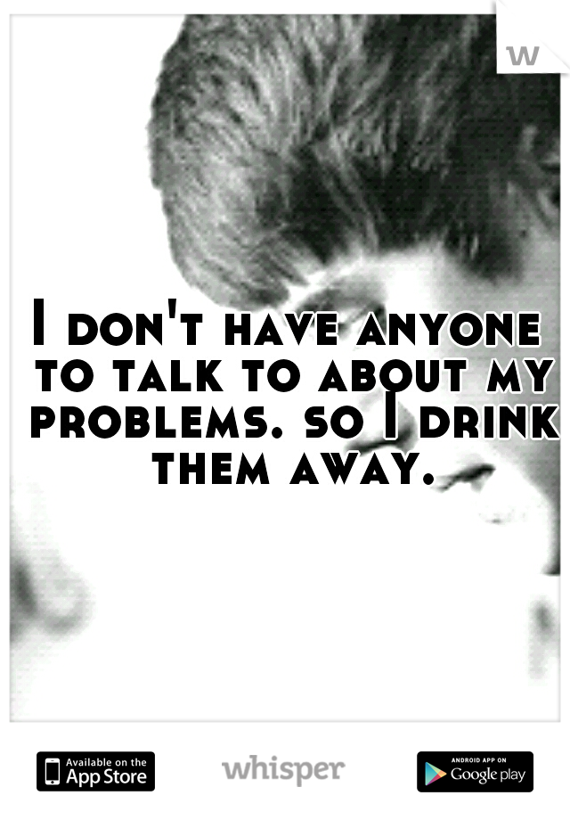 I don't have anyone to talk to about my problems. so I drink them away.