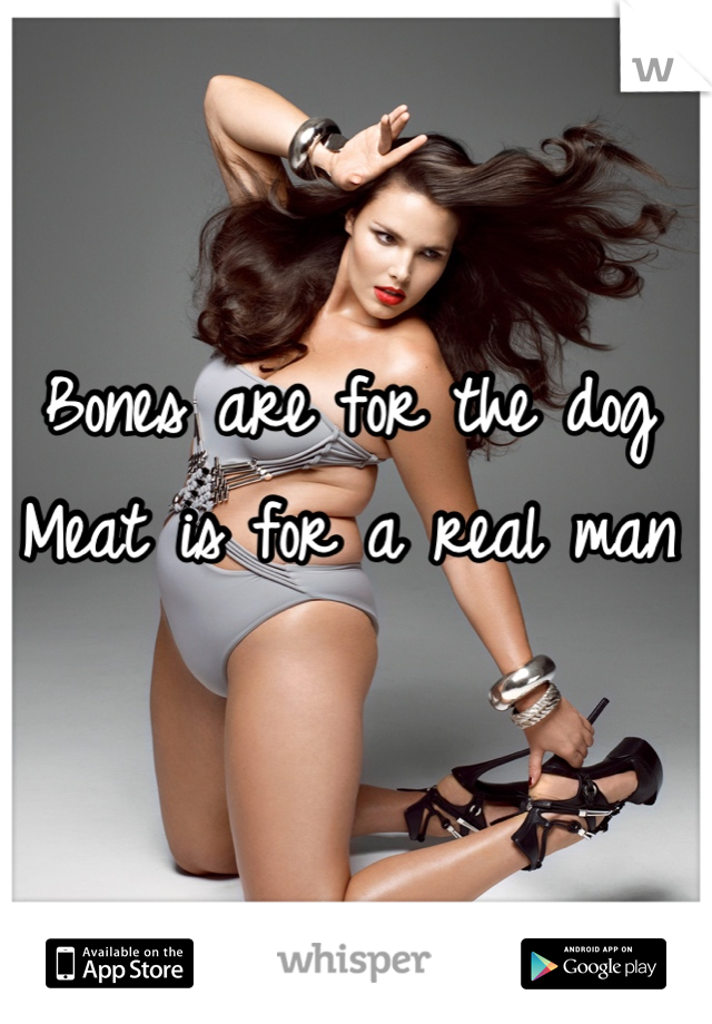 Bones are for the dog  Meat is for a real man