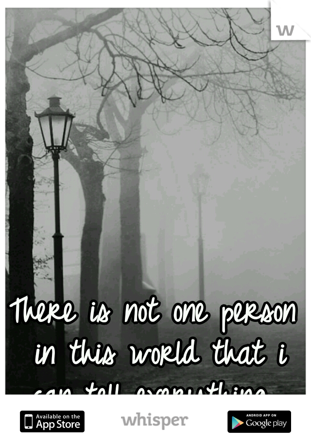 There is not one person in this world that i can tell everything.
