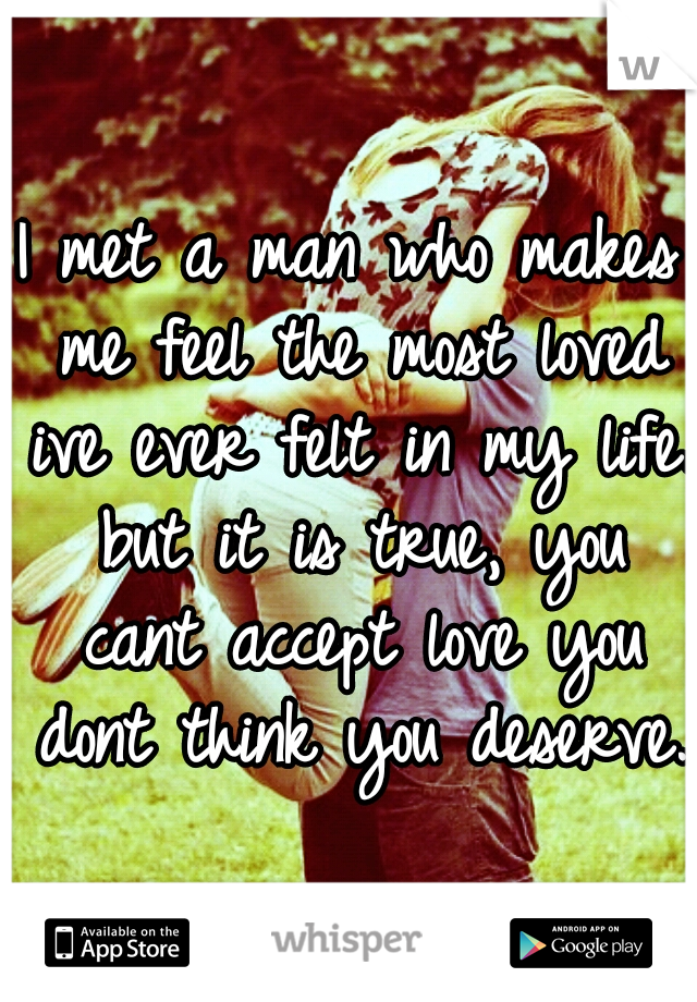 I met a man who makes me feel the most loved ive ever felt in my life. but it is true, you cant accept love you dont think you deserve.