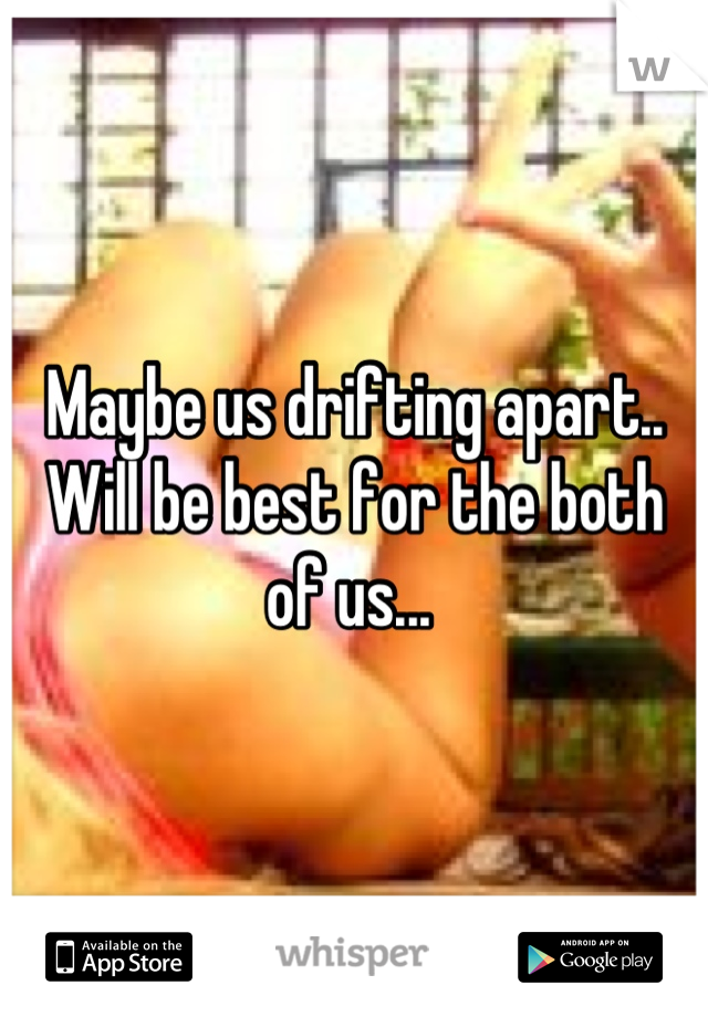 Maybe us drifting apart.. Will be best for the both of us...