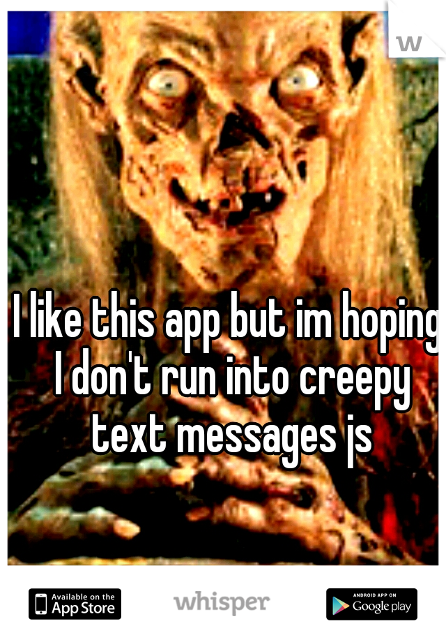 I like this app but im hoping I don't run into creepy text messages js