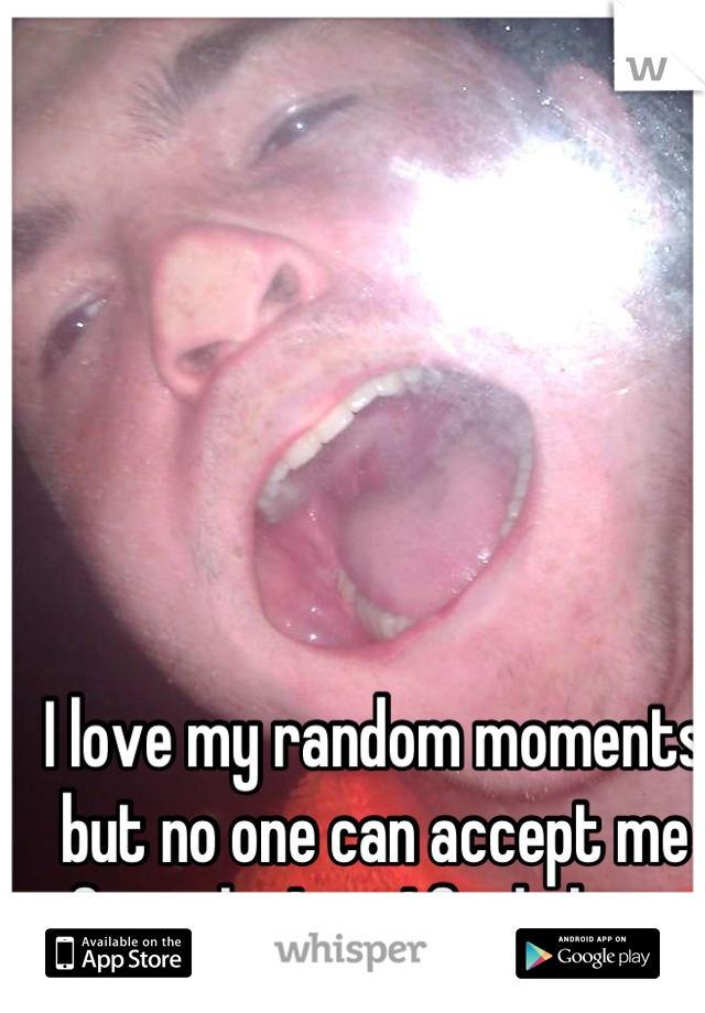 I love my random moments but no one can accept me for who I am I feel alone