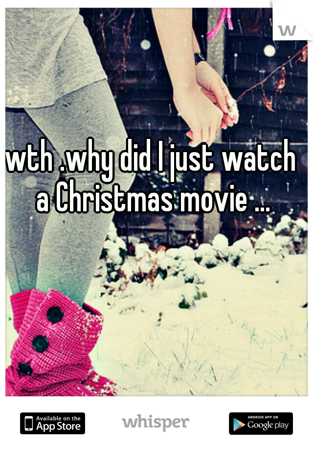 wth .why did I just watch a Christmas movie ...