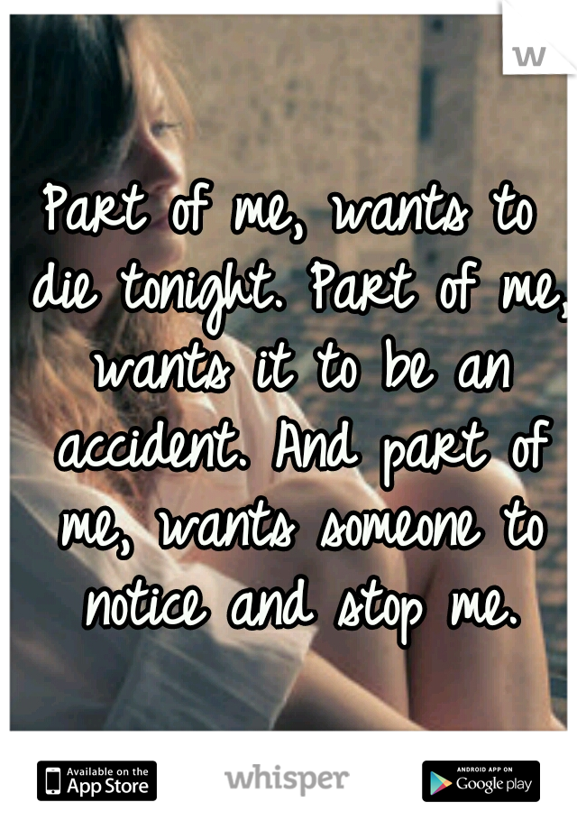 Part of me, wants to die tonight. Part of me, wants it to be an accident. And part of me, wants someone to notice and stop me.