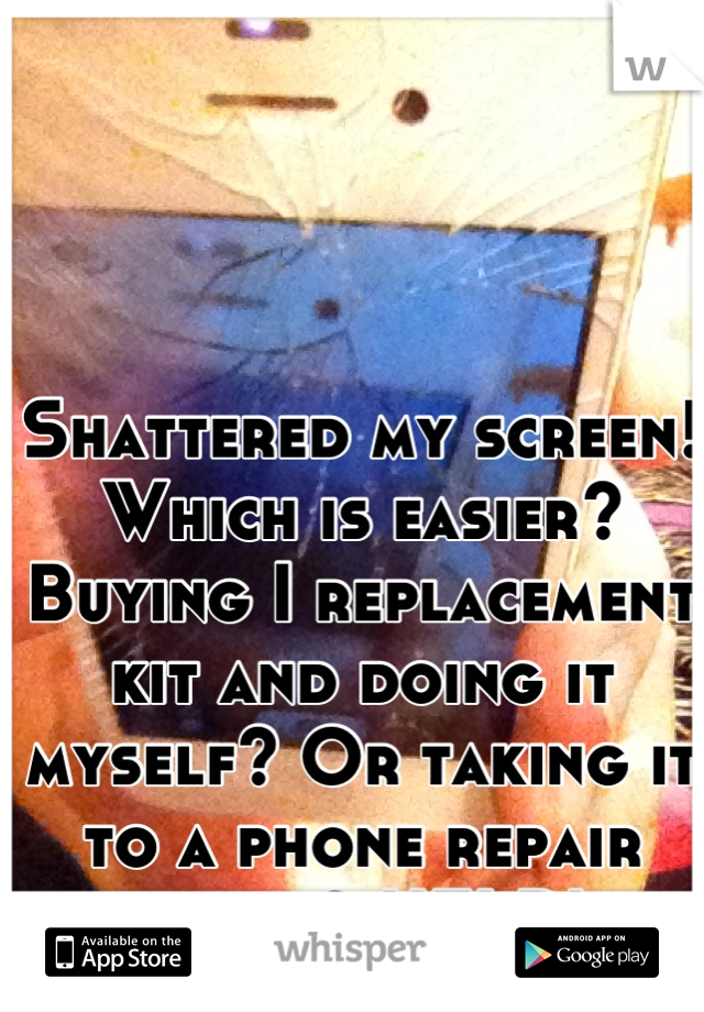 Shattered my screen! Which is easier? Buying I replacement kit and doing it myself? Or taking it to a phone repair store? HELP!