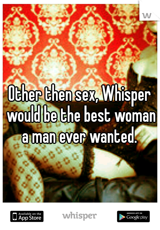 Other then sex, Whisper would be the best woman a man ever wanted.