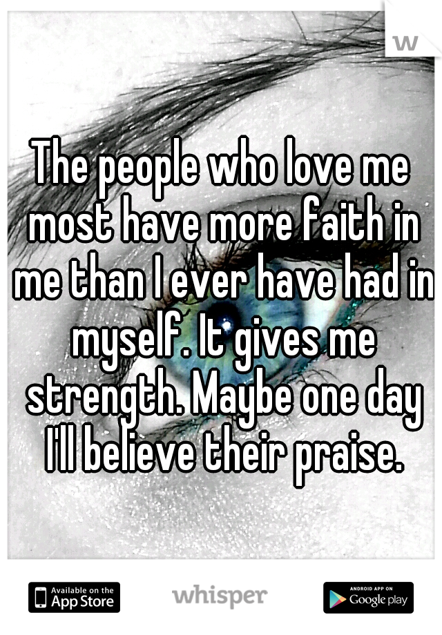 The people who love me most have more faith in me than I ever have had in myself. It gives me strength. Maybe one day I'll believe their praise.
