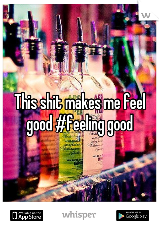 This shit makes me feel good #feeling good
