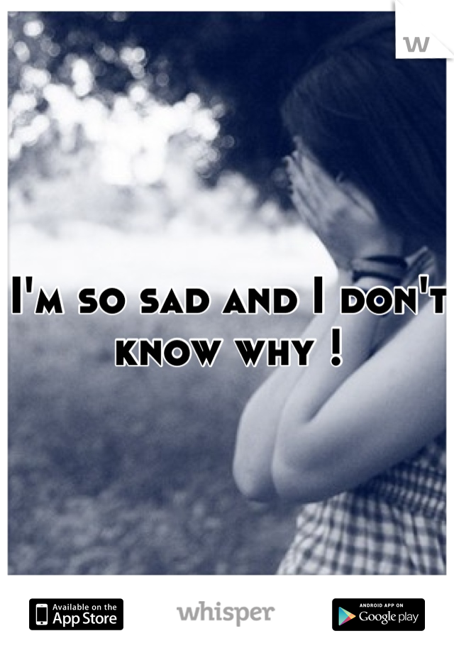 I'm so sad and I don't know why !