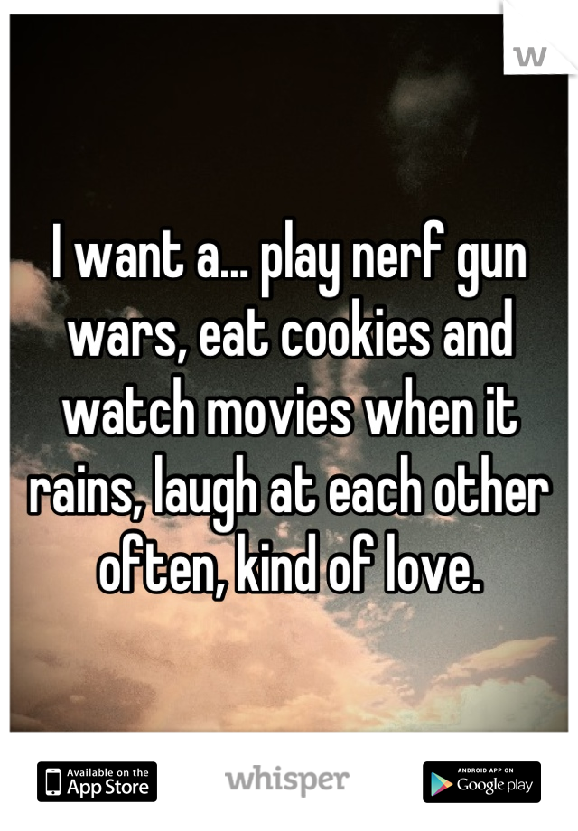 I want a... play nerf gun wars, eat cookies and watch movies when it rains, laugh at each other often, kind of love.