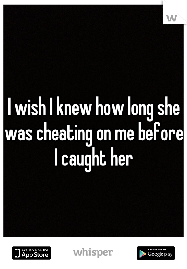 I wish I knew how long she was cheating on me before I caught her