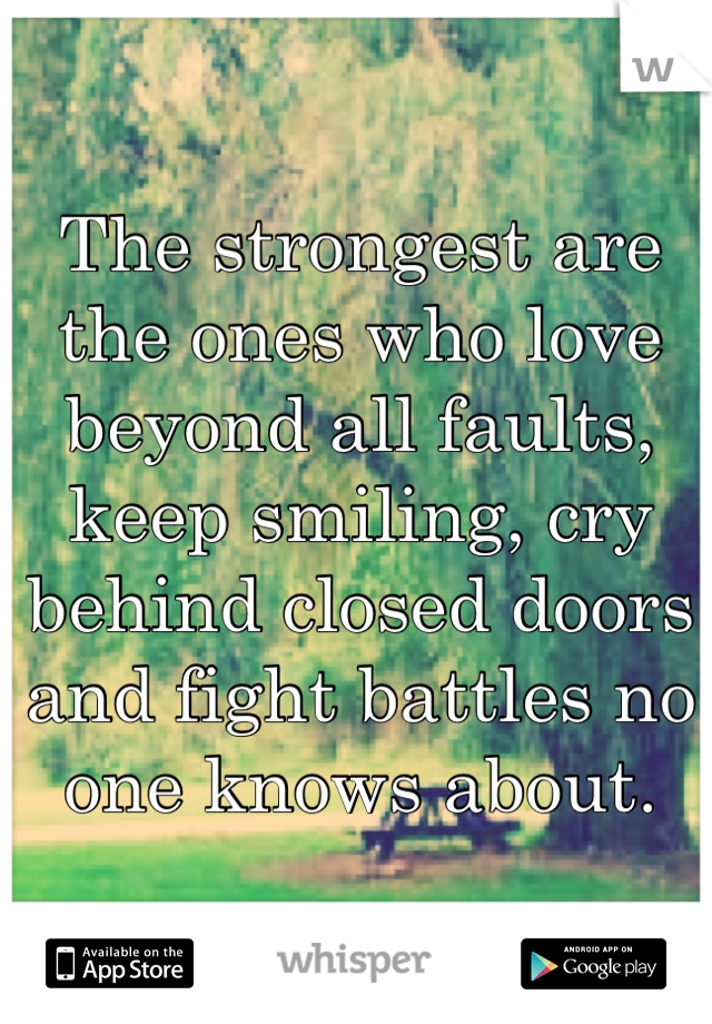 The strongest are the ones who love beyond all faults, keep smiling, cry behind closed doors and fight battles no one knows about.