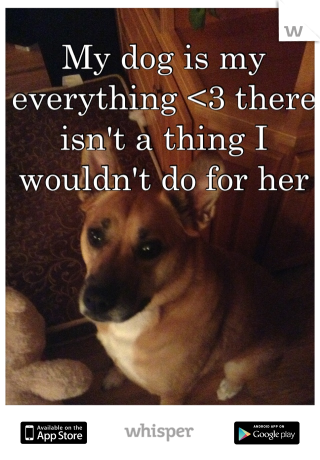 My dog is my everything <3 there isn't a thing I wouldn't do for her