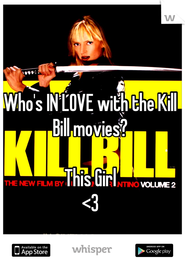 Who's IN LOVE with the Kill Bill movies?   This Girl <3