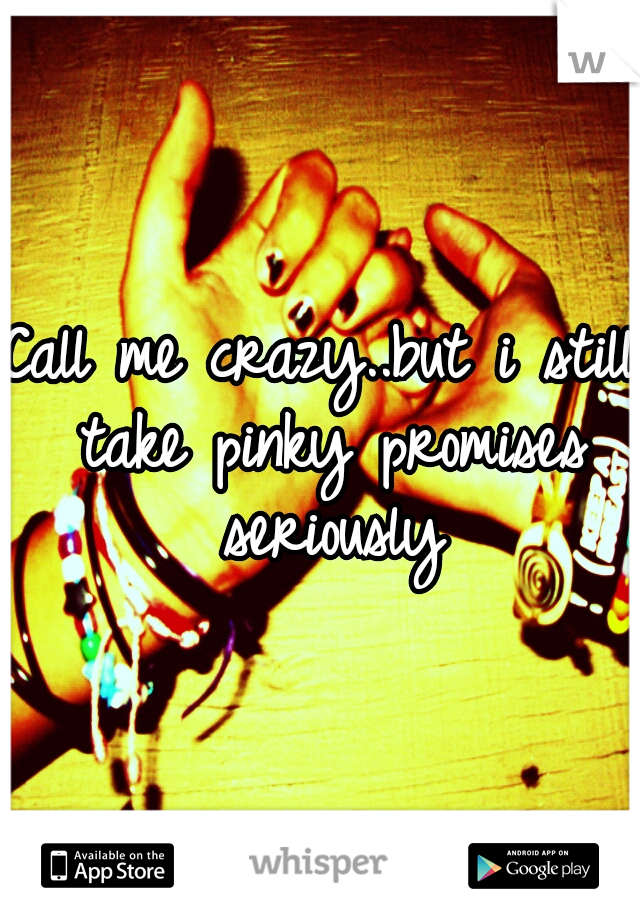 Call me crazy..but i still take pinky promises seriously